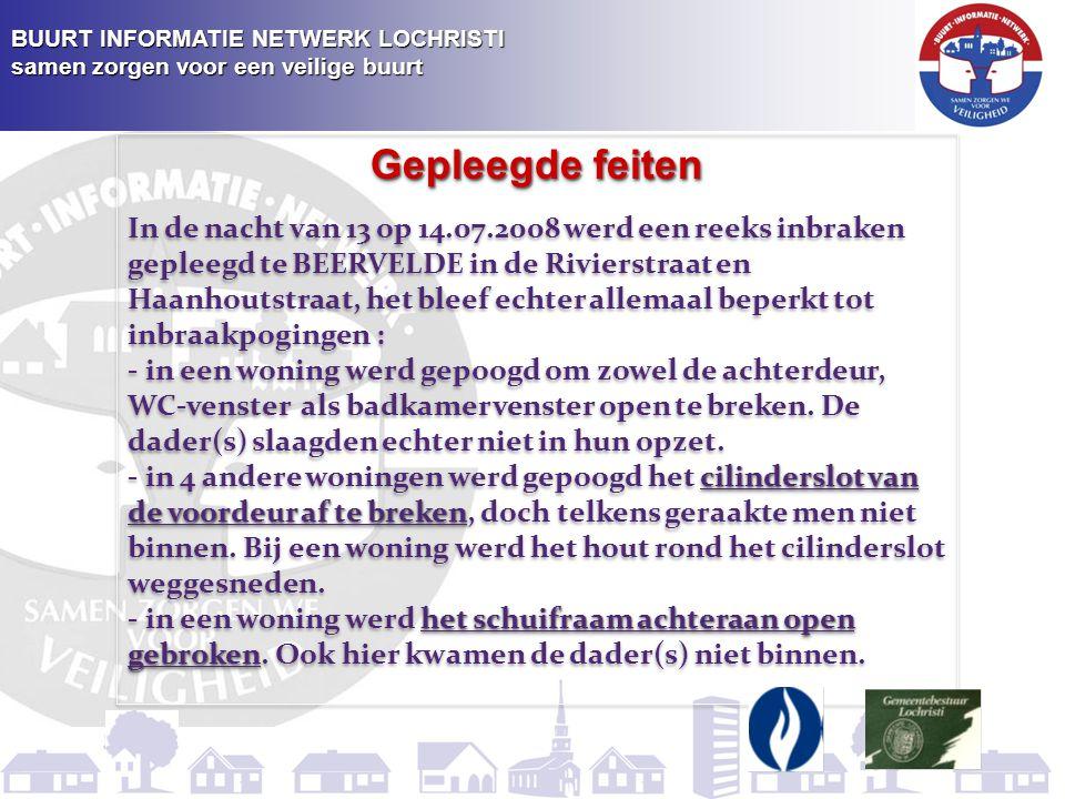 BUURT INFORMATIE NETWERK LOCHRISTI samen zorgen voor een veilige buurt Gepleegde feiten In de nacht van 13 op 14.07.2008 werd een reeks inbraken gepleegd te BEERVELDE in de Rivierstraat en Haanhoutstraat, het bleef echter allemaal beperkt tot inbraakpogingen : - in een woning werd gepoogd om zowel de achterdeur, WC-venster als badkamervenster open te breken.