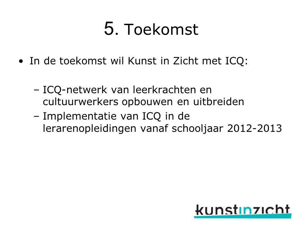 5. Toekomst In de toekomst wil Kunst in Zicht met ICQ: –ICQ-netwerk van leerkrachten en cultuurwerkers opbouwen en uitbreiden –Implementatie van ICQ i