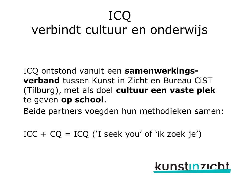 ICQ verbindt cultuur en onderwijs ICQ ontstond vanuit een samenwerkings- verband tussen Kunst in Zicht en Bureau CiST (Tilburg), met als doel cultuur een vaste plek te geven op school.