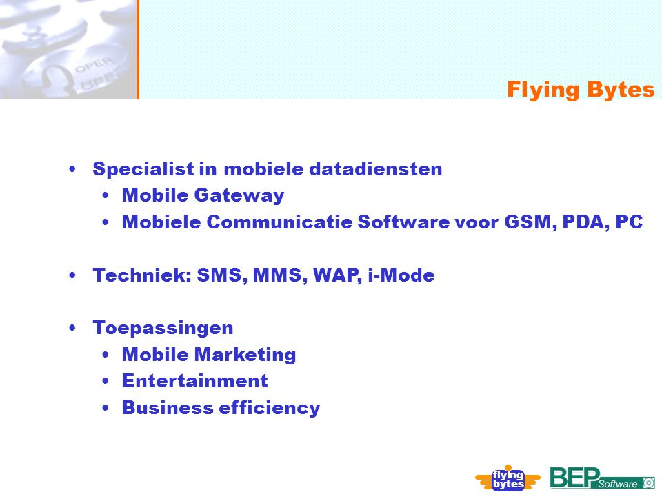 onafhankelijk, flexibel en deskundig Flying Bytes fly ng bytes Specialist in mobiele datadiensten Mobile Gateway Mobiele Communicatie Software voor GSM, PDA, PC Techniek: SMS, MMS, WAP, i-Mode Toepassingen Mobile Marketing Entertainment Business efficiency