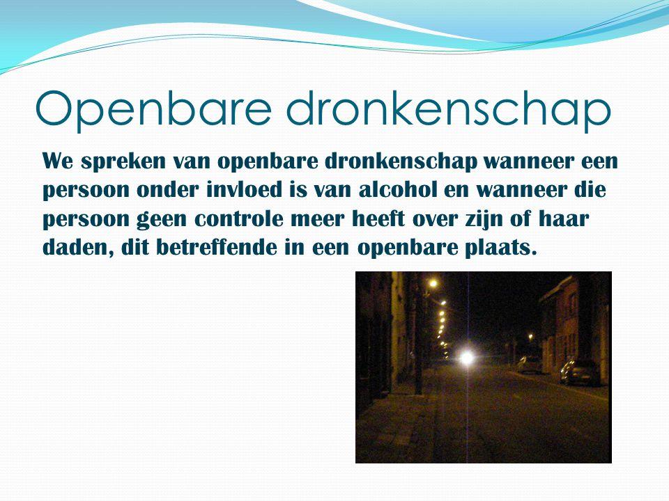 Openbare dronkenschap We spreken van openbare dronkenschap wanneer een persoon onder invloed is van alcohol en wanneer die persoon geen controle meer