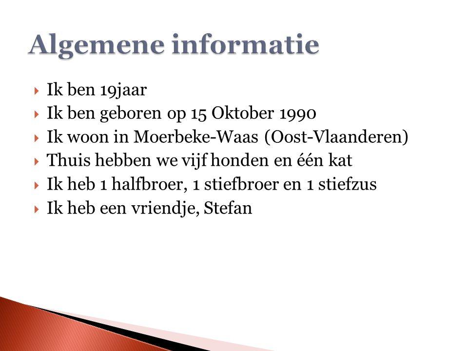  Ik ben 19jaar  Ik ben geboren op 15 Oktober 1990  Ik woon in Moerbeke-Waas (Oost-Vlaanderen)  Thuis hebben we vijf honden en één kat  Ik heb 1 halfbroer, 1 stiefbroer en 1 stiefzus  Ik heb een vriendje, Stefan