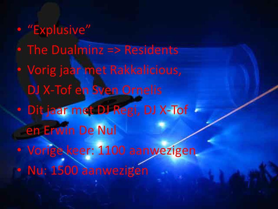 Explusive The Dualminz => Residents Vorig jaar met Rakkalicious, DJ X-Tof en Sven Ornelis Dit jaar met DJ Regi, DJ X-Tof en Erwin De Nul Vorige keer: 1100 aanwezigen Nu: 1500 aanwezigen