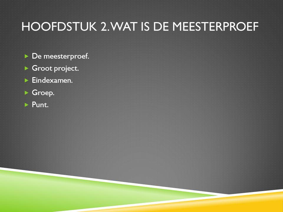 HOOFDSTUK 2. WAT IS DE MEESTERPROEF  De meesterproef.  Groot project.  Eindexamen.  Groep.  Punt.