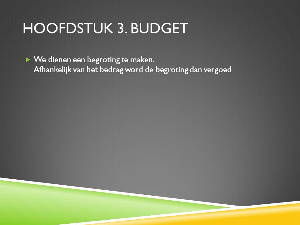 HOOFDSTUK 3. BUDGET  We dienen een begroting te maken. Afhankelijk van het bedrag word de begroting dan vergoed