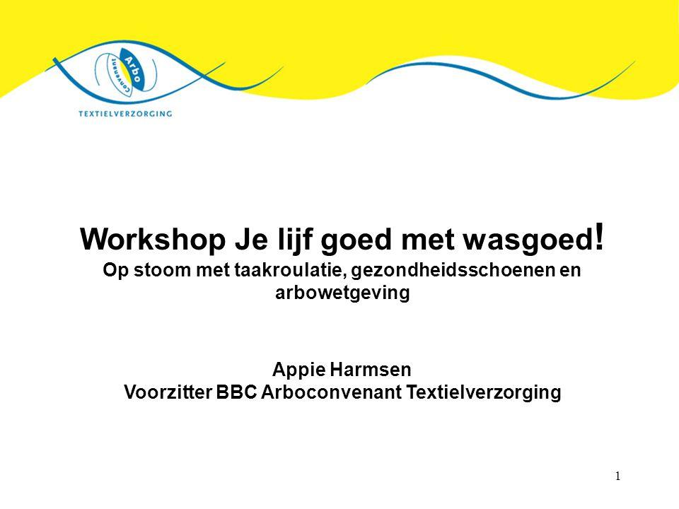 1 Workshop Je lijf goed met wasgoed ! Op stoom met taakroulatie, gezondheidsschoenen en arbowetgeving Appie Harmsen Voorzitter BBC Arboconvenant Texti