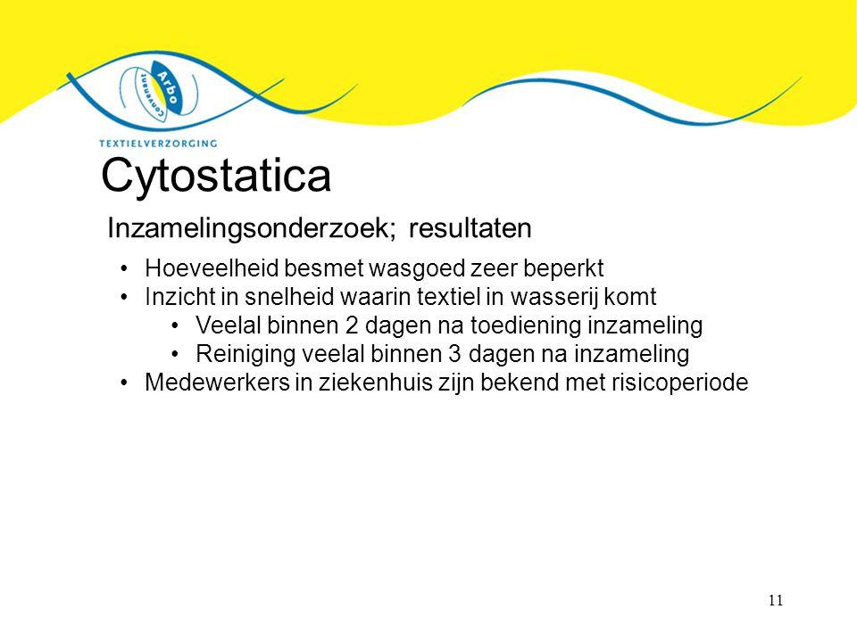 11 Cytostatica Inzamelingsonderzoek; resultaten Hoeveelheid besmet wasgoed zeer beperkt Inzicht in snelheid waarin textiel in wasserij komt Veelal binnen 2 dagen na toediening inzameling Reiniging veelal binnen 3 dagen na inzameling Medewerkers in ziekenhuis zijn bekend met risicoperiode