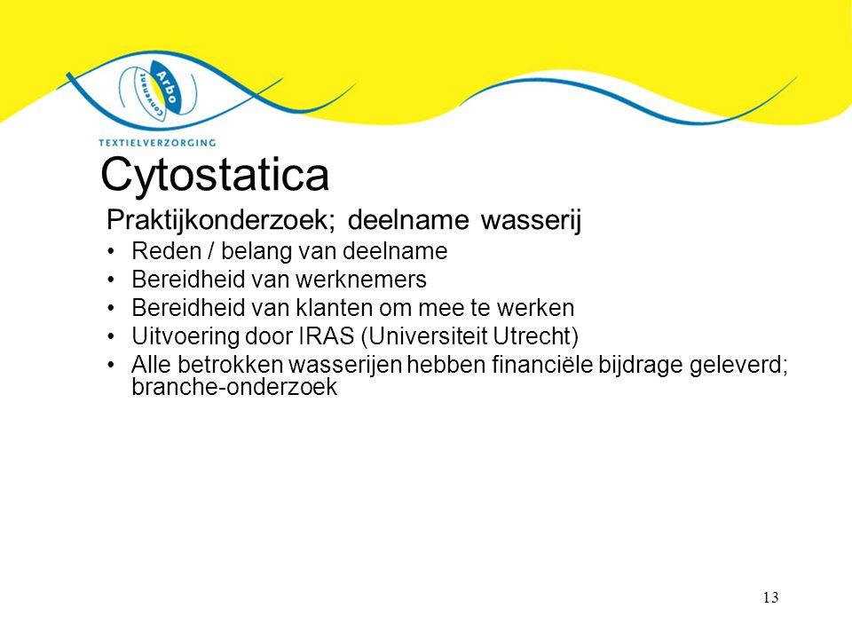 13 Cytostatica Praktijkonderzoek; deelname wasserij Reden / belang van deelname Bereidheid van werknemers Bereidheid van klanten om mee te werken Uitvoering door IRAS (Universiteit Utrecht) Alle betrokken wasserijen hebben financiële bijdrage geleverd; branche-onderzoek