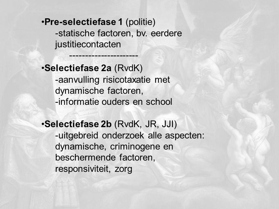 Pre-selectiefase 1 (politie) -statische factoren, bv. eerdere justitiecontacten ---------------------- Selectiefase 2a (RvdK) -aanvulling risicotaxati