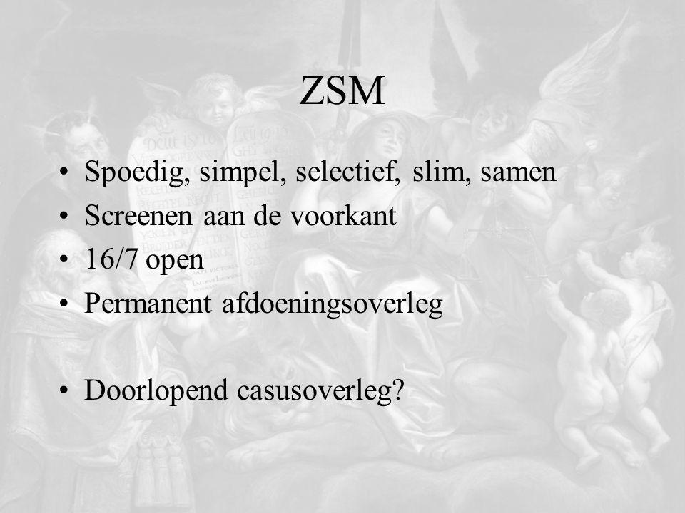 ZSM Spoedig, simpel, selectief, slim, samen Screenen aan de voorkant 16/7 open Permanent afdoeningsoverleg Doorlopend casusoverleg?