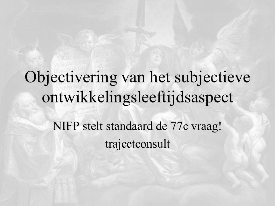 Objectivering van het subjectieve ontwikkelingsleeftijdsaspect NIFP stelt standaard de 77c vraag! trajectconsult