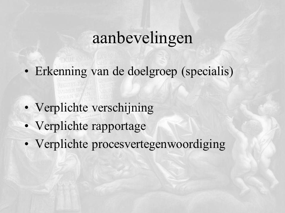 aanbevelingen Erkenning van de doelgroep (specialis) Verplichte verschijning Verplichte rapportage Verplichte procesvertegenwoordiging