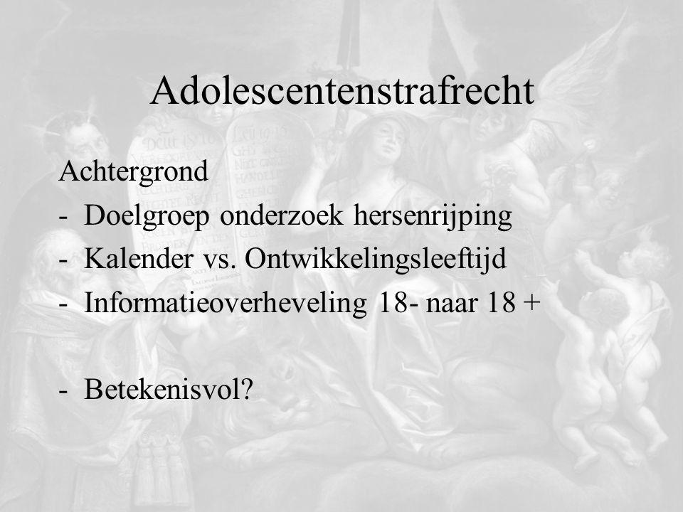 Adolescentenstrafrecht Achtergrond -Doelgroep onderzoek hersenrijping -Kalender vs. Ontwikkelingsleeftijd -Informatieoverheveling 18- naar 18 + -Betek