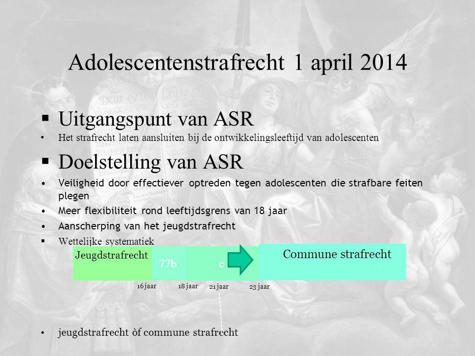 Adolescentenstrafrecht 1 april 2014  Uitgangspunt van ASR Het strafrecht laten aansluiten bij de ontwikkelingsleeftijd van adolescenten  Doelstellin