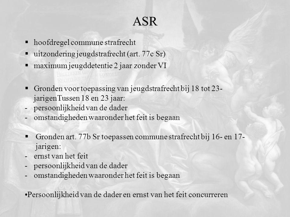 ASR  hoofdregel commune strafrecht  uitzondering jeugdstrafrecht (art. 77c Sr)  maximum jeugddetentie 2 jaar zonder VI  Gronden voor toepassing va