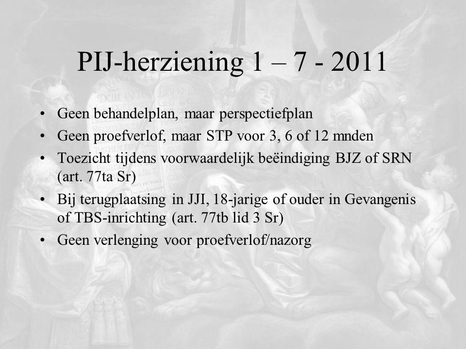 PIJ-herziening 1 – 7 - 2011 Geen behandelplan, maar perspectiefplan Geen proefverlof, maar STP voor 3, 6 of 12 mnden Toezicht tijdens voorwaardelijk b