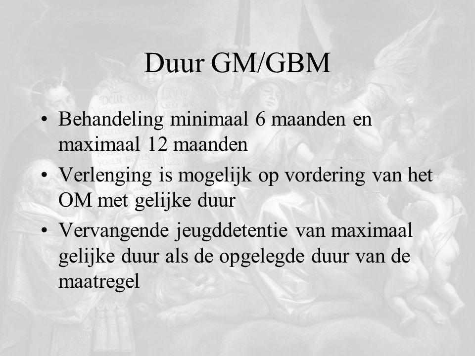 Duur GM/GBM Behandeling minimaal 6 maanden en maximaal 12 maanden Verlenging is mogelijk op vordering van het OM met gelijke duur Vervangende jeugddet