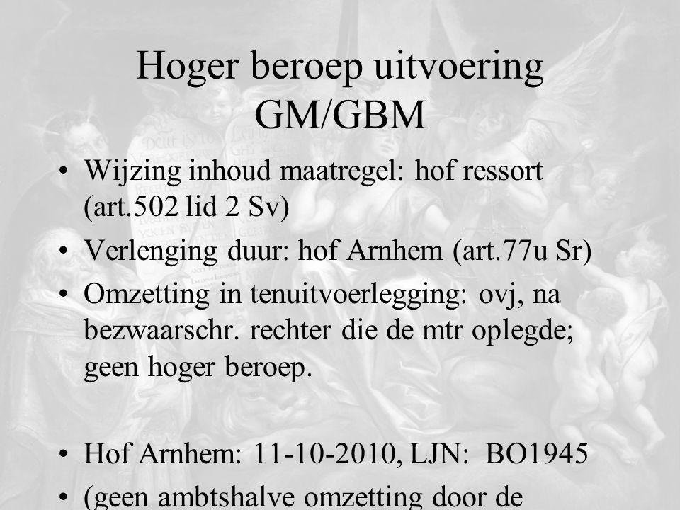 Hoger beroep uitvoering GM/GBM Wijzing inhoud maatregel: hof ressort (art.502 lid 2 Sv) Verlenging duur: hof Arnhem (art.77u Sr) Omzetting in tenuitvo