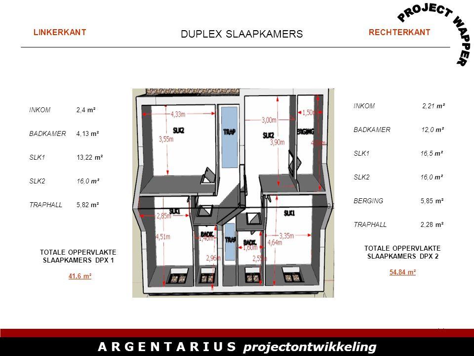 11 A R G E N T A R I U S projectontwikkeling DUPLEX SLAAPKAMERS INKOM2,4 m² BADKAMER4,13 m² SLK113,22 m² SLK216,0 m² TRAPHALL5,82 m² TOTALE OPPERVLAKTE SLAAPKAMERS DPX 1 41,6 m² INKOM 2,21 m² BADKAMER 12,0 m² SLK1 16,5 m² SLK2 16,0 m² BERGING 5,85 m² TRAPHALL 2,28 m² TOTALE OPPERVLAKTE SLAAPKAMERS DPX 2 54,84 m² LINKERKANTRECHTERKANT