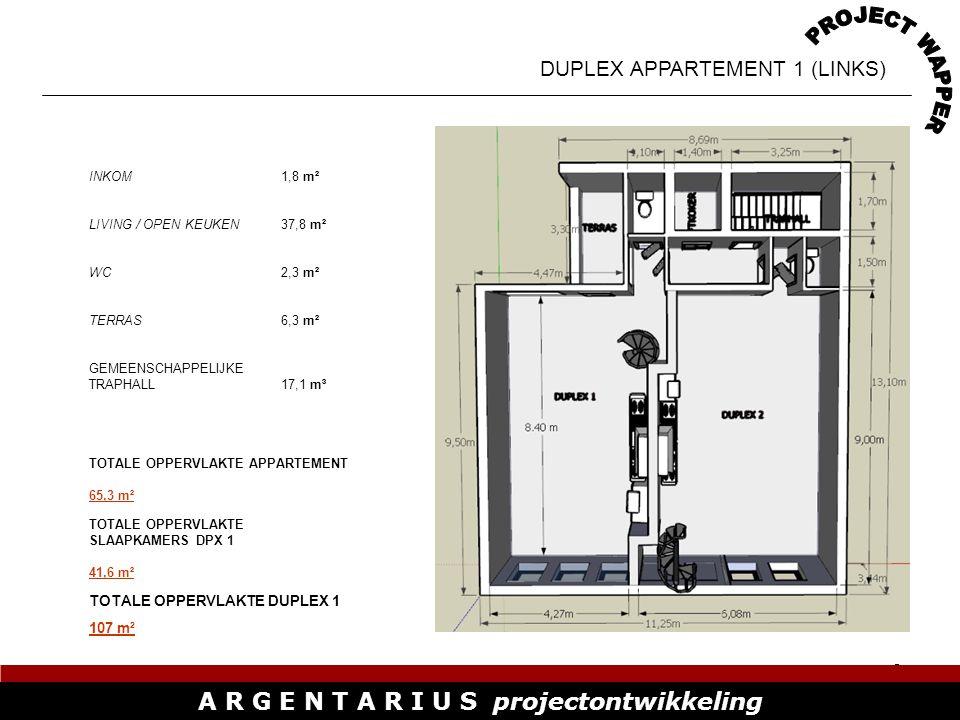 10 A R G E N T A R I U S projectontwikkeling DUPLEX APPARTEMENT 2 (RECHTS) INKOM1,8 m² BADKAMER4,13 m² LIVING / OPEN KEUKEN37,8 m² WC2,3 m² TERRAS6,3 m² GEMEENSCHAPPELIJKE TRAPHALL17,1 m³ TOTALE OPPERVLAKTE SLAAPKAMERS DPX 2 54,84 m² TOTALE OPPERVLAKTE DUPLEX 2 125 m² TOTALE OPPERVLAKTE APPARTEMENT 70 m²