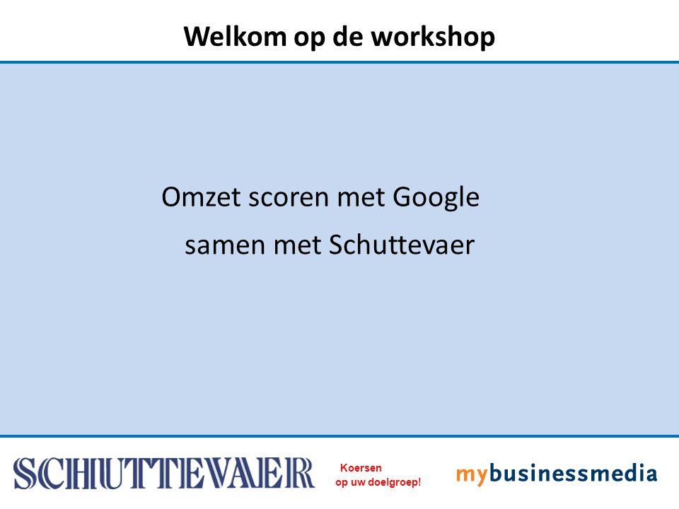samen met Schuttevaer Omzet scoren met Google Welkom op de workshop Koersen op uw doelgroep!