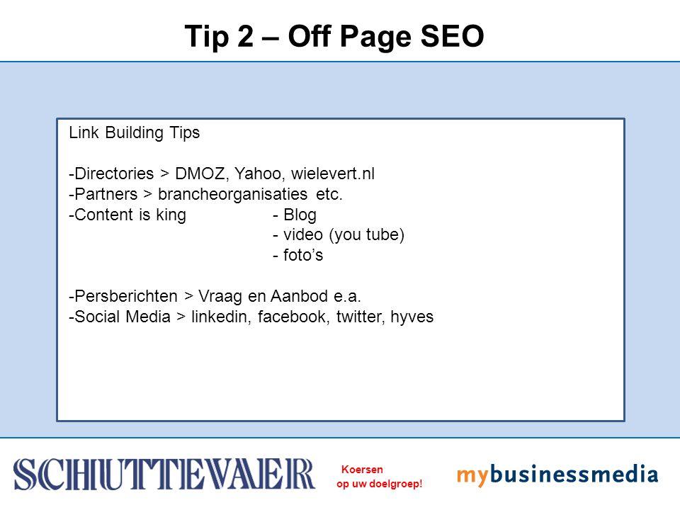 Koersen op uw doelgroep! Tip 2 – Off Page SEO Link Building Tips -Directories > DMOZ, Yahoo, wielevert.nl -Partners > brancheorganisaties etc. -Conten