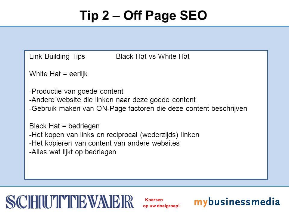 Koersen op uw doelgroep! Tip 2 – Off Page SEO Link Building Tips Black Hat vs White Hat White Hat = eerlijk -Productie van goede content -Andere websi