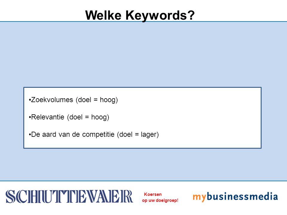 Koersen op uw doelgroep! Welke Keywords? Zoekvolumes (doel = hoog) Relevantie (doel = hoog) De aard van de competitie (doel = lager)