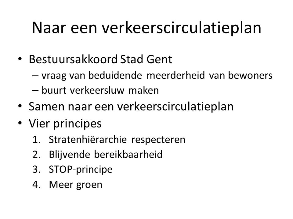 Naar een verkeerscirculatieplan Bestuursakkoord Stad Gent – vraag van beduidende meerderheid van bewoners – buurt verkeersluw maken Samen naar een verkeerscirculatieplan Vier principes 1.Stratenhiërarchie respecteren 2.Blijvende bereikbaarheid 3.STOP-principe 4.Meer groen
