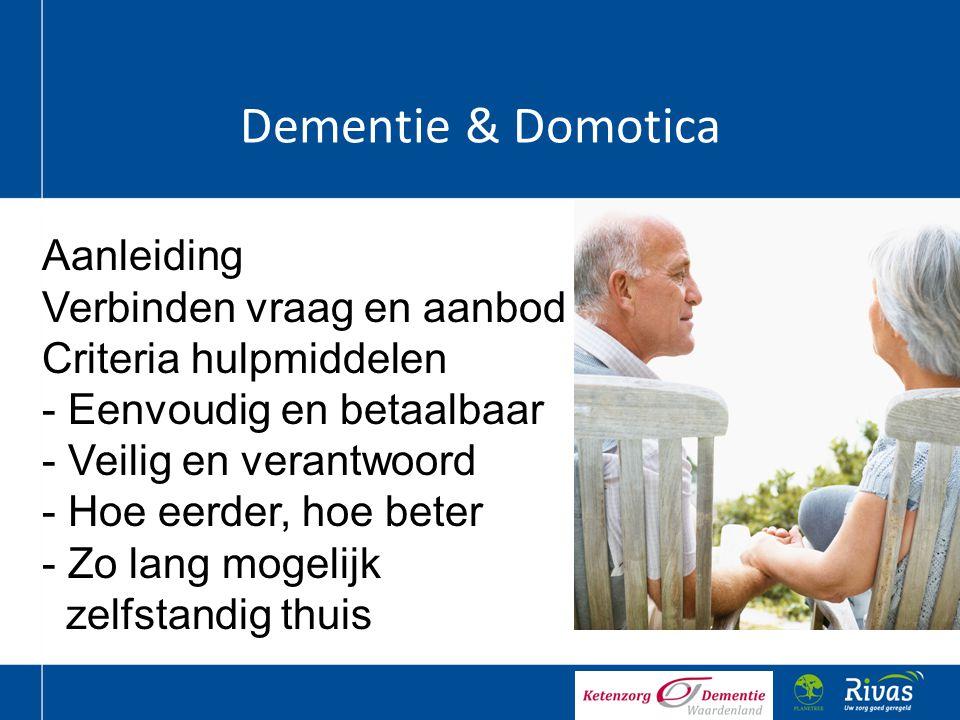 Dementie & Domotica Aanleiding Verbinden vraag en aanbod Criteria hulpmiddelen - Eenvoudig en betaalbaar - Veilig en verantwoord - Hoe eerder, hoe bet