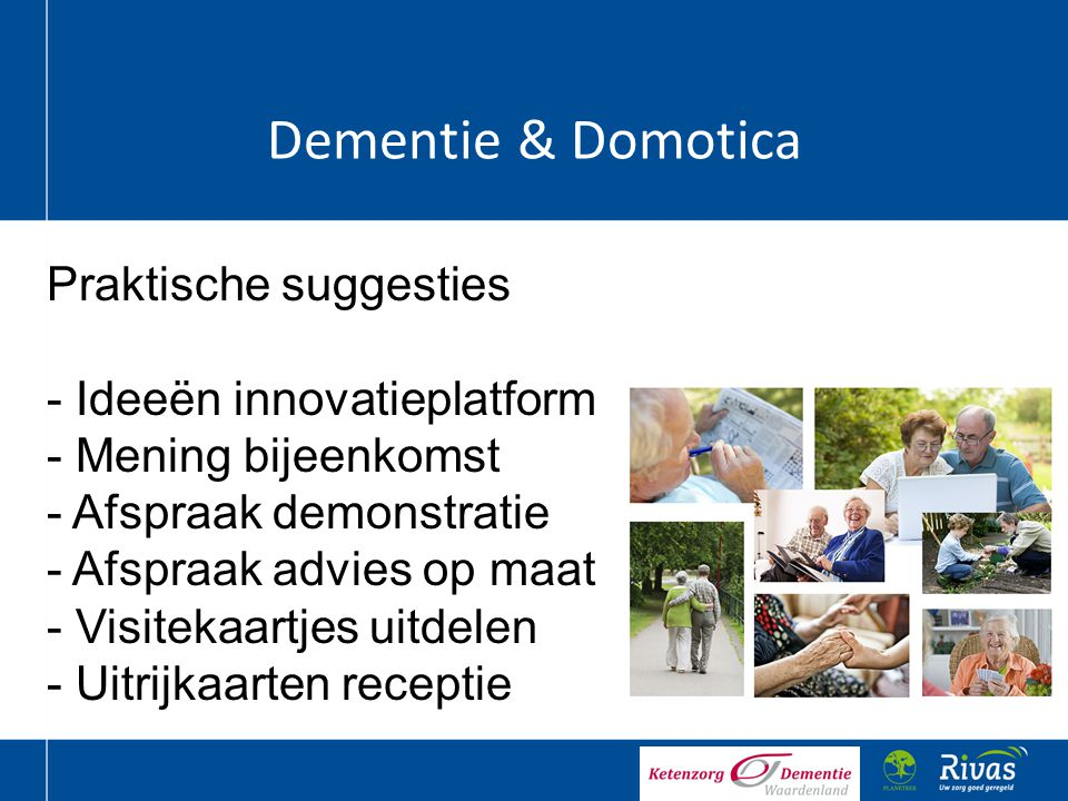 Dementie & Domotica Praktische suggesties - Ideeën innovatieplatform - Mening bijeenkomst - Afspraak demonstratie - Afspraak advies op maat - Visiteka