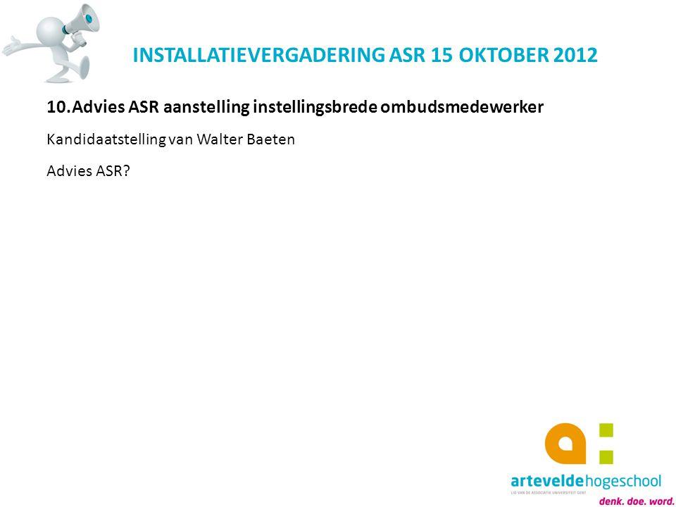INSTALLATIEVERGADERING ASR 15 OKTOBER 2012 10.Advies ASR aanstelling instellingsbrede ombudsmedewerker Kandidaatstelling van Walter Baeten Advies ASR?