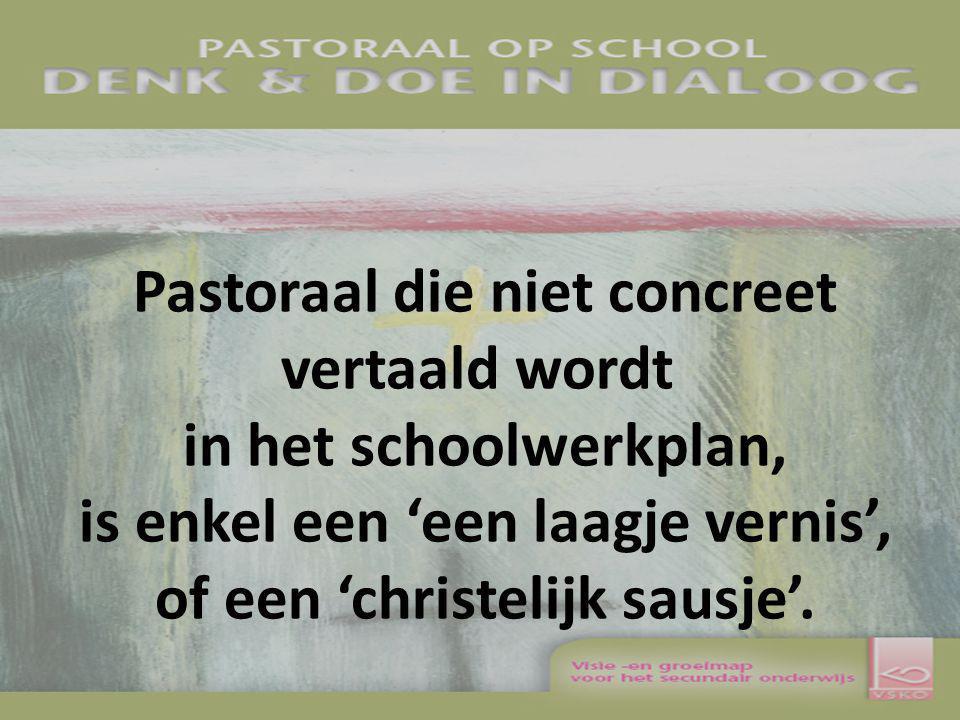 Pastoraal die niet concreet vertaald wordt in het schoolwerkplan, is enkel een 'een laagje vernis', of een 'christelijk sausje'.