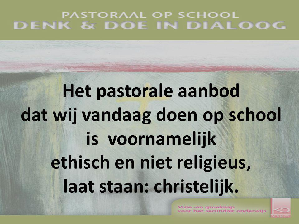 Het pastorale aanbod dat wij vandaag doen op school is voornamelijk ethisch en niet religieus, laat staan: christelijk.