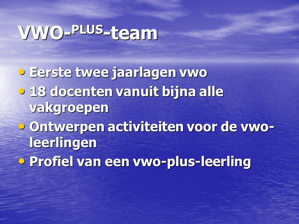 VWO- PLUS -team Eerste twee jaarlagen vwo Eerste twee jaarlagen vwo 18 docenten vanuit bijna alle vakgroepen 18 docenten vanuit bijna alle vakgroepen