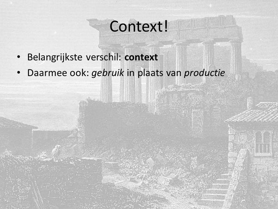 Context! Belangrijkste verschil: context Daarmee ook: gebruik in plaats van productie