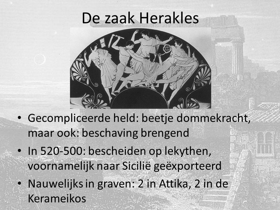 De zaak Herakles Gecompliceerde held: beetje dommekracht, maar ook: beschaving brengend In 520-500: bescheiden op lekythen, voornamelijk naar Sicilië geëxporteerd Nauwelijks in graven: 2 in Attika, 2 in de Kerameikos