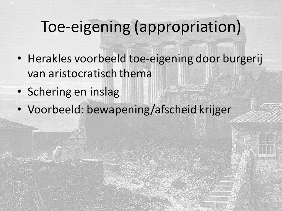 Toe-eigening (appropriation) Herakles voorbeeld toe-eigening door burgerij van aristocratisch thema Schering en inslag Voorbeeld: bewapening/afscheid krijger