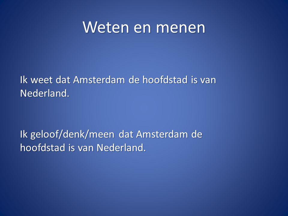 Weten en menen Ik weet dat Amsterdam de hoofdstad is van Nederland. Ik geloof/denk/meen dat Amsterdam de hoofdstad is van Nederland.