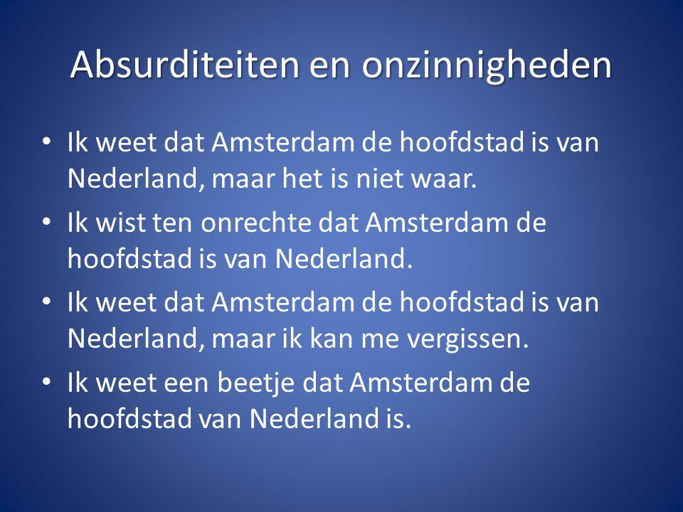 Absurditeiten en onzinnigheden Ik weet dat Amsterdam de hoofdstad is van Nederland, maar het is niet waar. Ik wist ten onrechte dat Amsterdam de hoofd