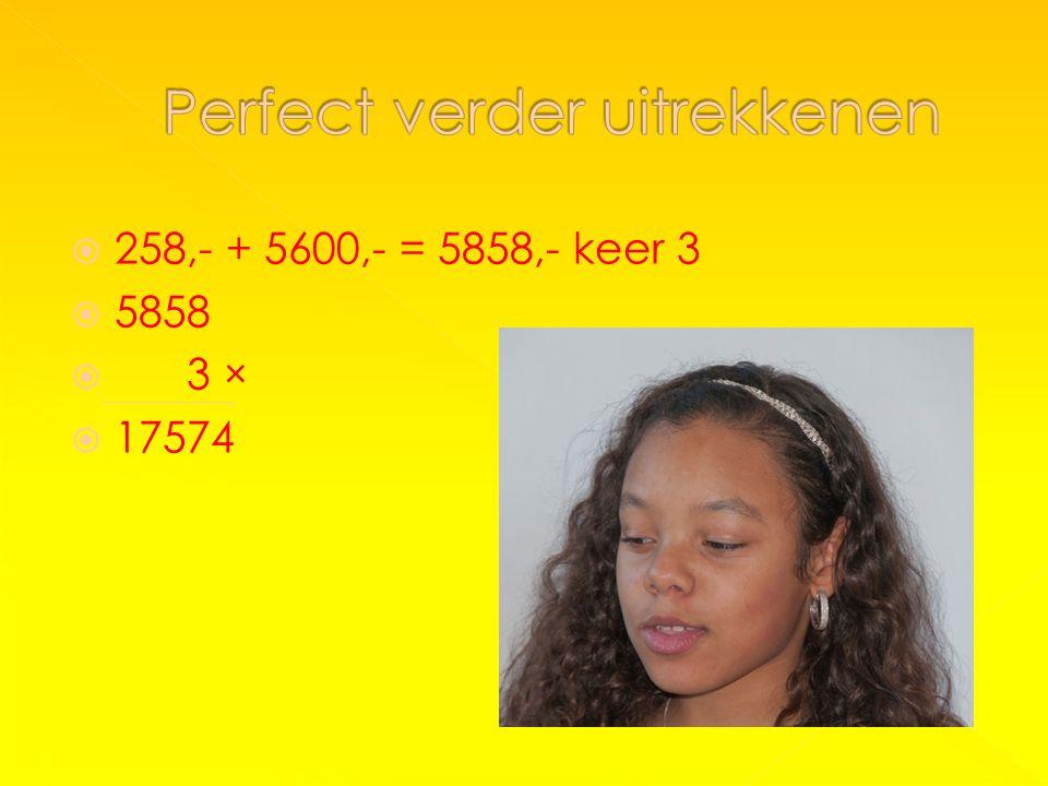 258,- + 5600,- = 5858,- keer 3  5858  3 ×  17574