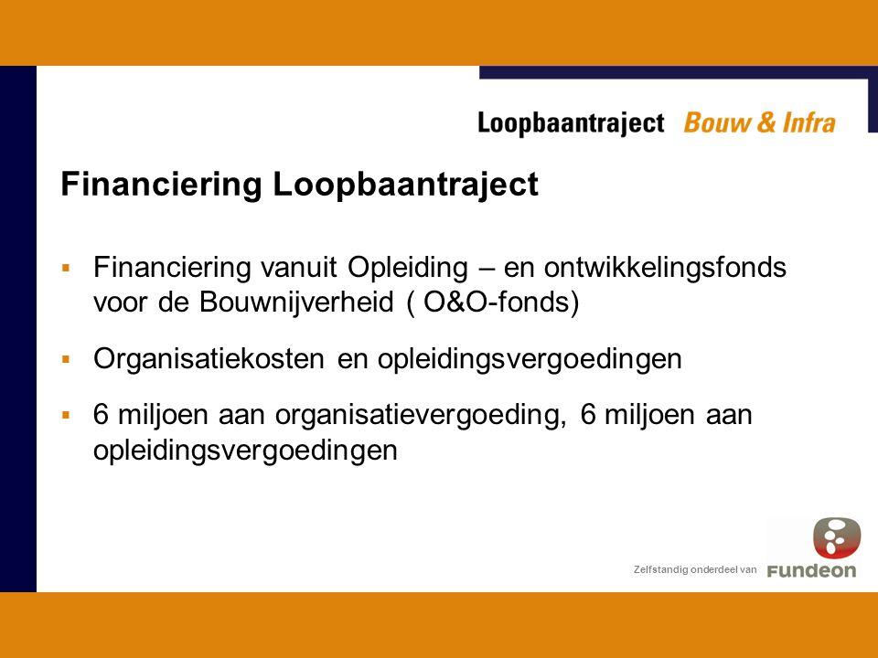 Financiering Loopbaantraject  Financiering vanuit Opleiding – en ontwikkelingsfonds voor de Bouwnijverheid ( O&O-fonds)  Organisatiekosten en opleidingsvergoedingen  6 miljoen aan organisatievergoeding, 6 miljoen aan opleidingsvergoedingen Zelfstandig onderdeel van