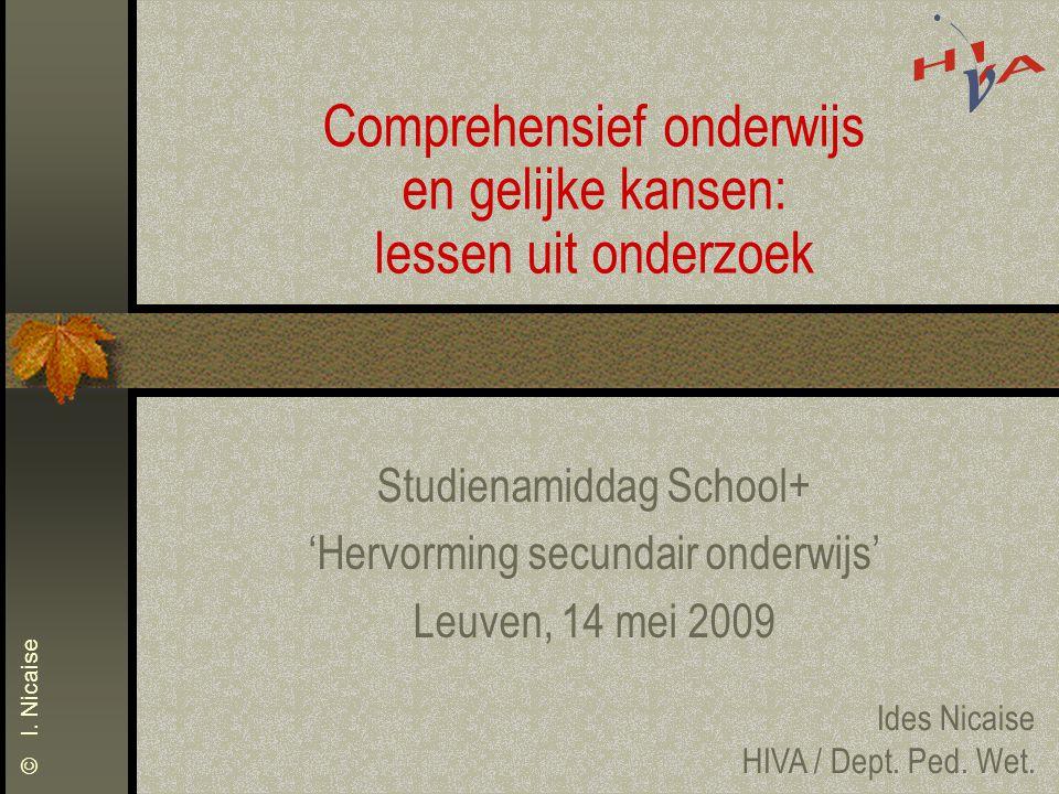 © I. Nicaise Comprehensief onderwijs en gelijke kansen: lessen uit onderzoek Studienamiddag School+ 'Hervorming secundair onderwijs' Leuven, 14 mei 20