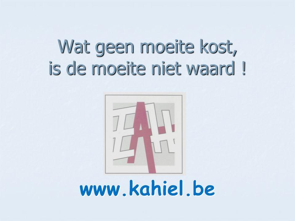 Wat geen moeite kost, is de moeite niet waard ! www.kahiel.be