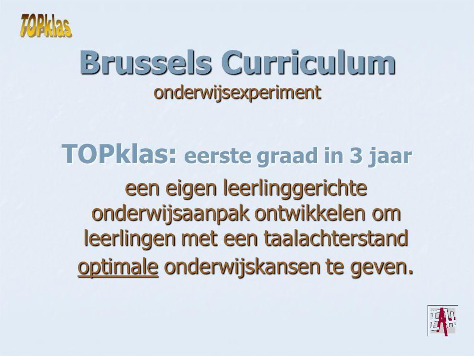 Brussels Curriculum onderwijsexperiment TOPklas: eerste graad in 3 jaar een eigen leerlinggerichte onderwijsaanpak ontwikkelen om leerlingen met een taalachterstand optimale onderwijskansen te geven.