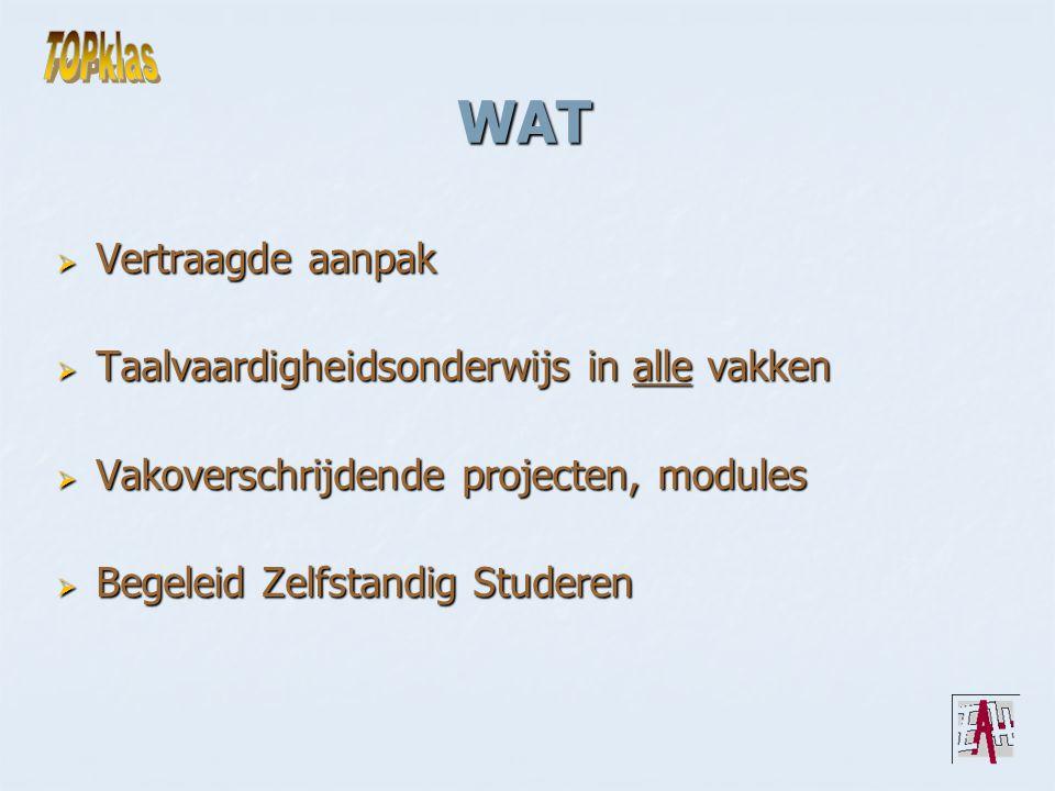 WAT  Vertraagde aanpak  Taalvaardigheidsonderwijs in alle vakken  Vakoverschrijdende projecten, modules  Begeleid Zelfstandig Studeren