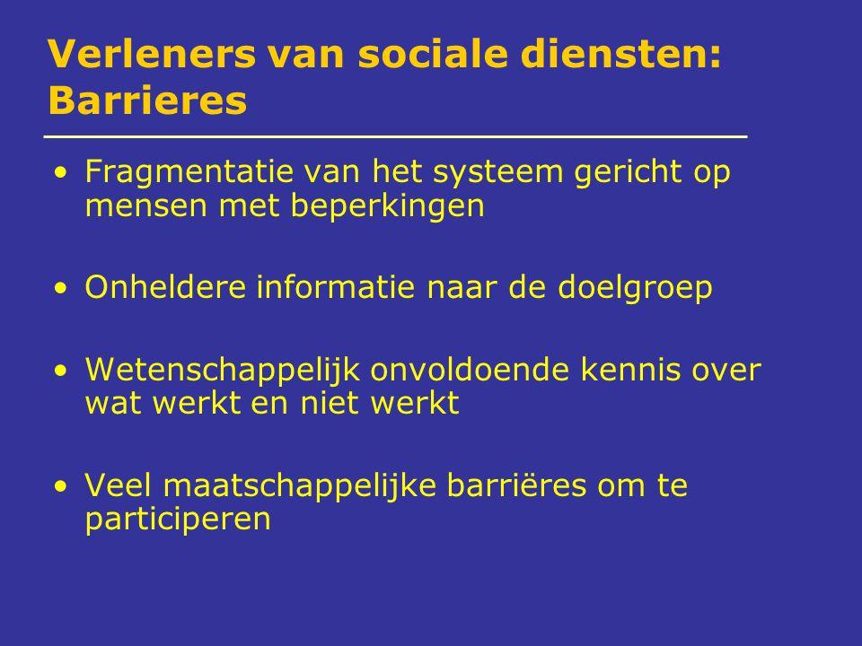 Verleners van sociale diensten: Barrieres Fragmentatie van het systeem gericht op mensen met beperkingen Onheldere informatie naar de doelgroep Wetenschappelijk onvoldoende kennis over wat werkt en niet werkt Veel maatschappelijke barriëres om te participeren