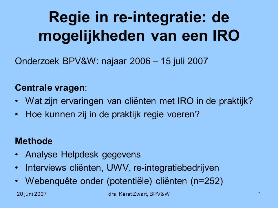 20 juni 2007drs. Kerst Zwart, BPV&W1 Regie in re-integratie: de mogelijkheden van een IRO Onderzoek BPV&W: najaar 2006 – 15 juli 2007 Centrale vragen: