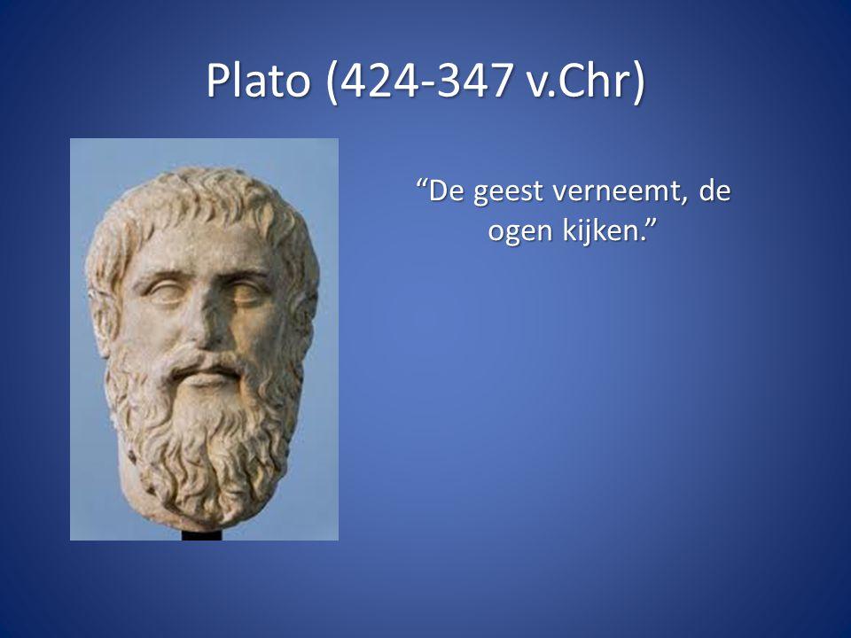 Plato (424-347 v.Chr) De geest verneemt, de ogen kijken.