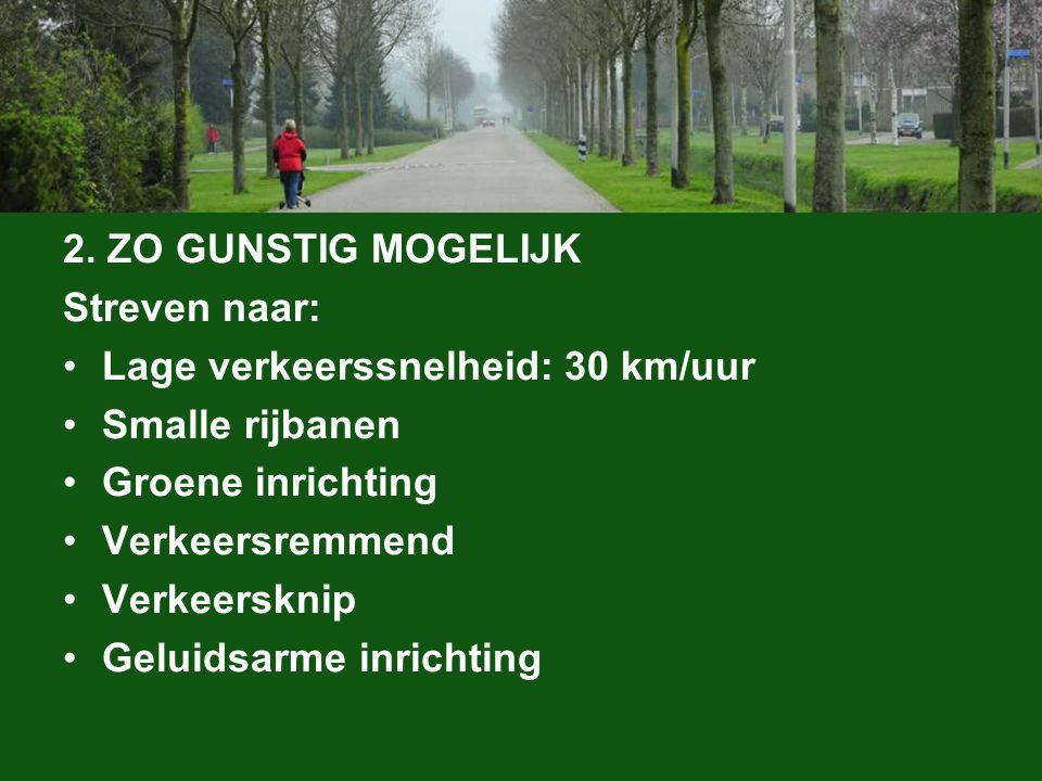 2. ZO GUNSTIG MOGELIJK Streven naar: Lage verkeerssnelheid: 30 km/uur Smalle rijbanen Groene inrichting Verkeersremmend Verkeersknip Geluidsarme inric